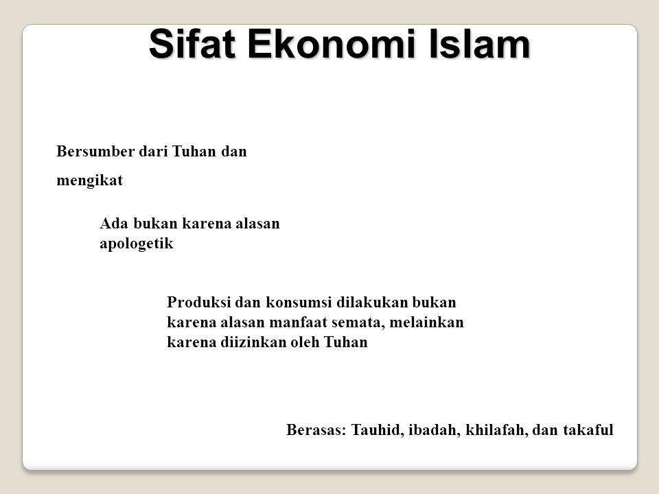 Sifat Ekonomi Islam Bersumber dari Tuhan dan mengikat Ada bukan karena alasan apologetik Produksi dan konsumsi dilakukan bukan karena alasan manfaat semata, melainkan karena diizinkan oleh Tuhan Berasas: Tauhid, ibadah, khilafah, dan takaful