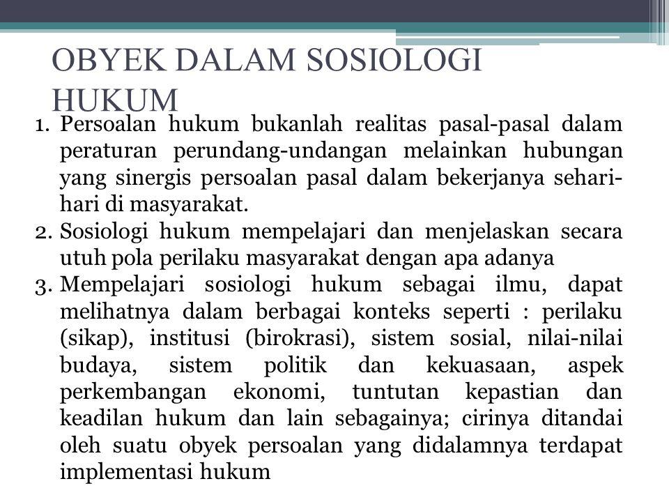 OBYEK DALAM SOSIOLOGI HUKUM 1.Persoalan hukum bukanlah realitas pasal-pasal dalam peraturan perundang-undangan melainkan hubungan yang sinergis persoa