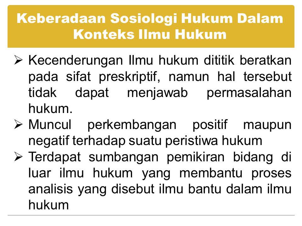 Keberadaan Sosiologi Hukum Dalam Konteks Ilmu Hukum  Kecenderungan Ilmu hukum dititik beratkan pada sifat preskriptif, namun hal tersebut tidak dapat