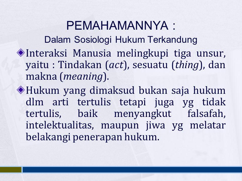 PEMAHAMANNYA : Dalam Sosiologi Hukum Terkandung Interaksi Manusia melingkupi tiga unsur, yaitu : Tindakan (act), sesuatu (thing), dan makna (meaning).