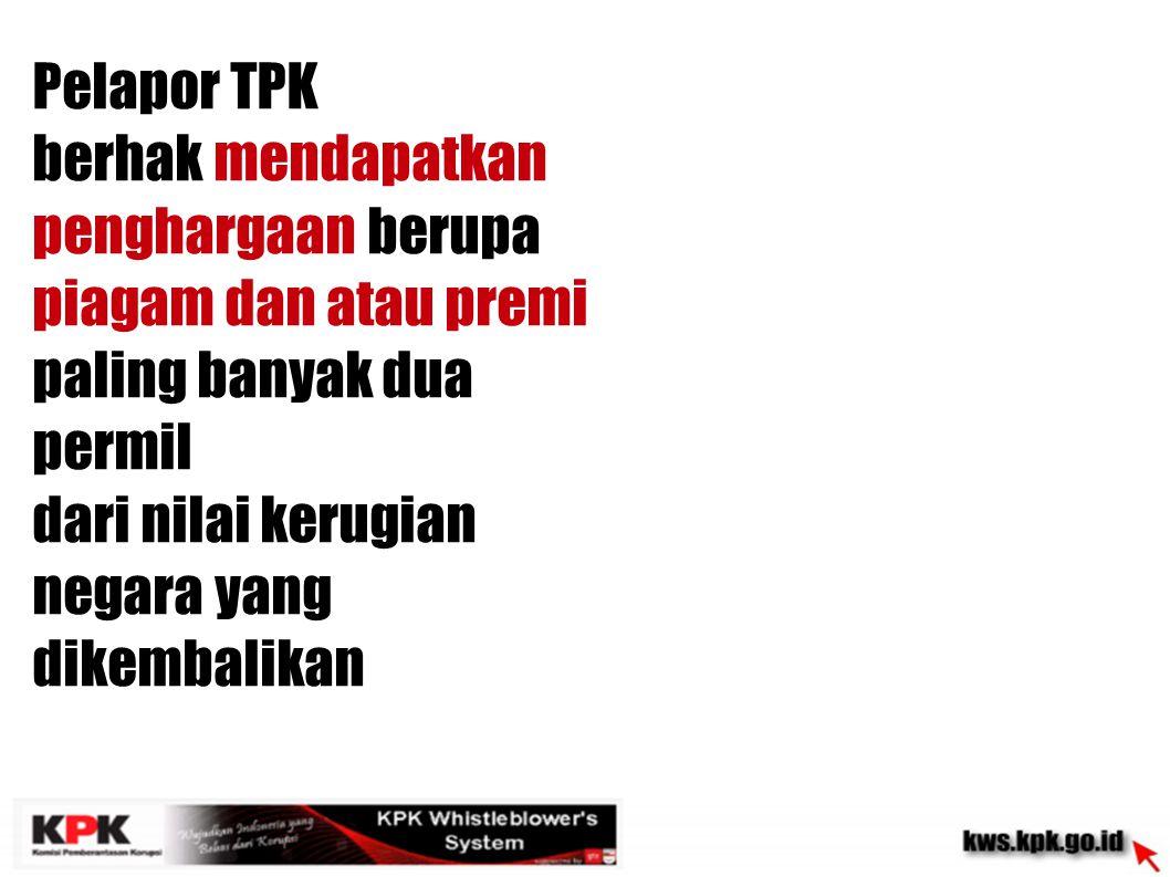 Pelapor TPK berhak mendapatkan penghargaan berupa piagam dan atau premi paling banyak dua permil dari nilai kerugian negara yang dikembalikan