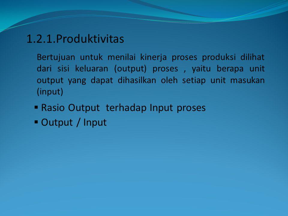  Rasio Output terhadap Input proses  Output / Input Bertujuan untuk menilai kinerja proses produksi dilihat dari sisi keluaran (output) proses, yait