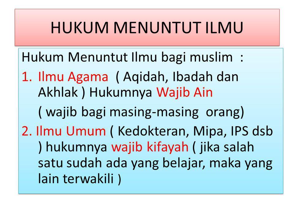 HUKUM MENUNTUT ILMU Hukum Menuntut Ilmu bagi muslim : 1.Ilmu Agama ( Aqidah, Ibadah dan Akhlak ) Hukumnya Wajib Ain ( wajib bagi masing-masing orang)