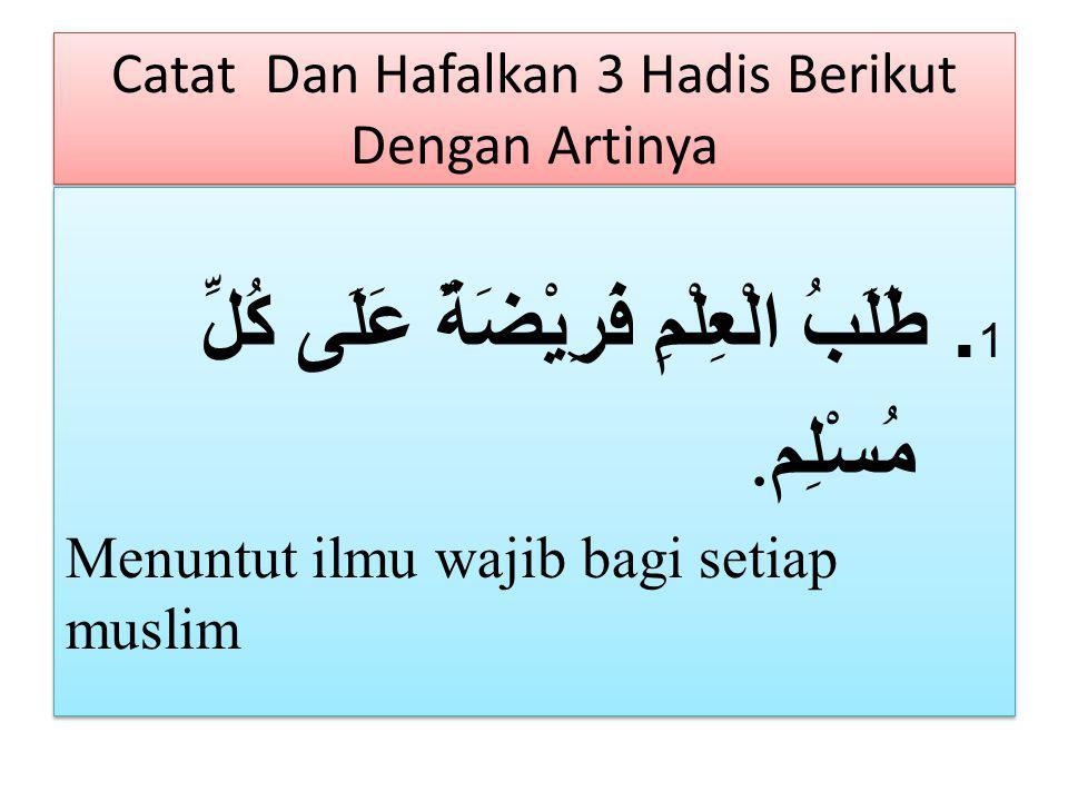 Catat Dan Hafalkan 3 Hadis Berikut Dengan Artinya 1. طَلَبُ الْعِلْمِ فَرِيْضَةٌ عَلَى كُلِّ مُسْلِم. Menuntut ilmu wajib bagi setiap muslim 1. طَلَبُ