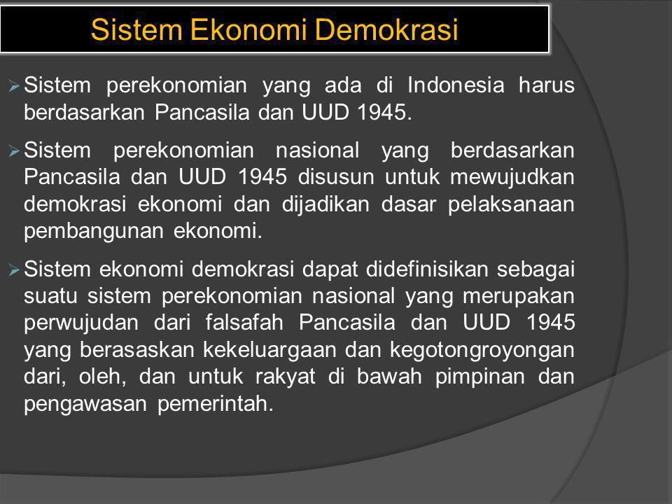Sistem Ekonomi Demokrasi  Sistem perekonomian yang ada di Indonesia harus berdasarkan Pancasila dan UUD 1945.  Sistem perekonomian nasional yang ber