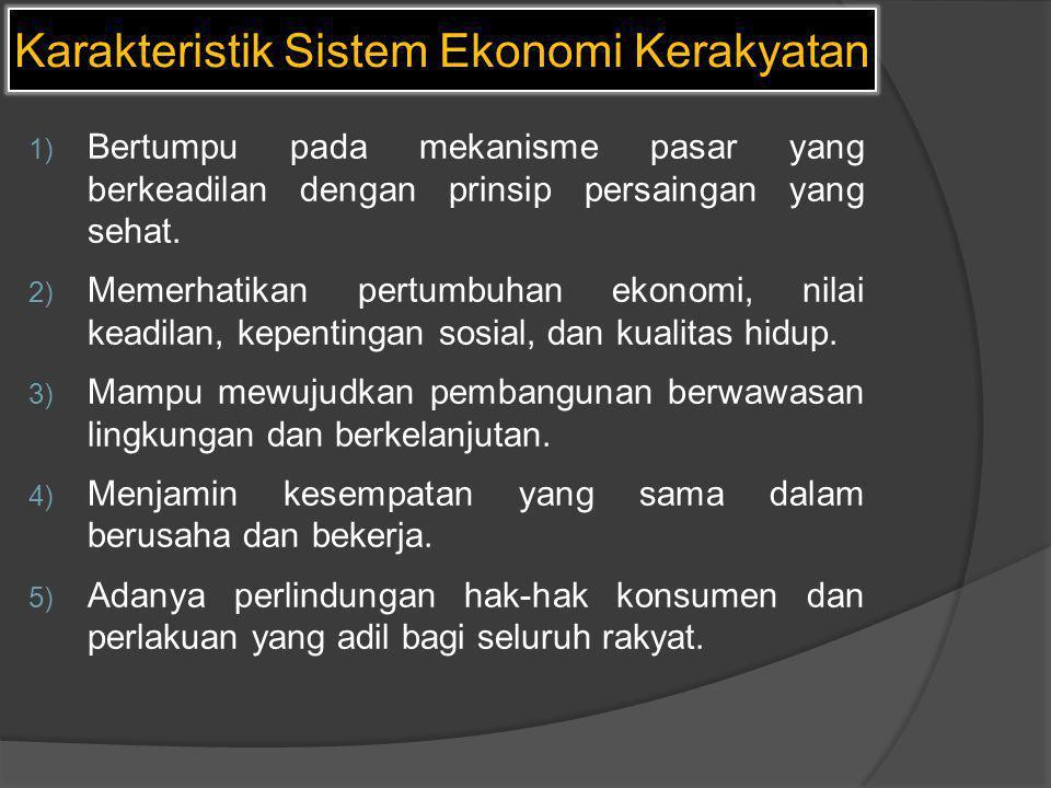 Karakteristik Sistem Ekonomi Kerakyatan 1) Bertumpu pada mekanisme pasar yang berkeadilan dengan prinsip persaingan yang sehat. 2) Memerhatikan pertum