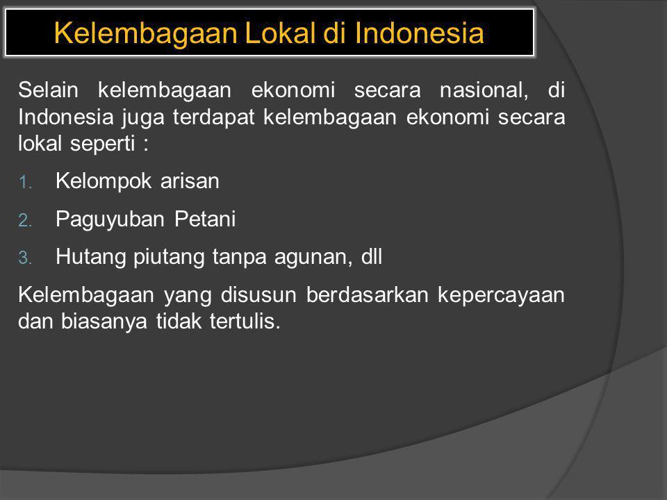 Kelembagaan Lokal di Indonesia Selain kelembagaan ekonomi secara nasional, di Indonesia juga terdapat kelembagaan ekonomi secara lokal seperti : 1. Ke