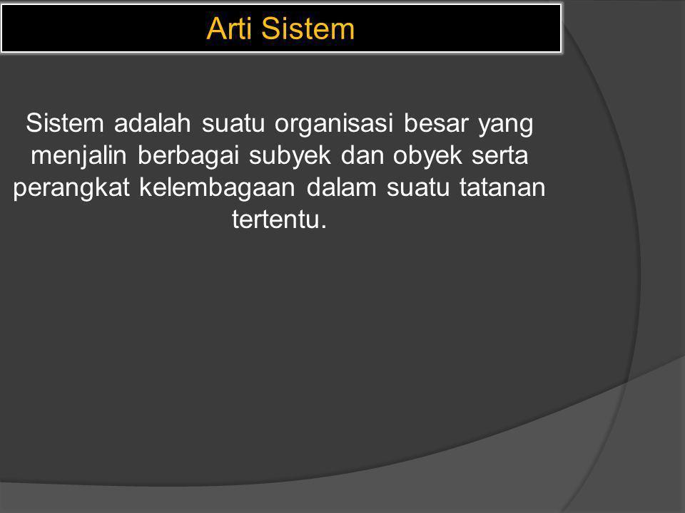 Arti Sistem Sistem adalah suatu organisasi besar yang menjalin berbagai subyek dan obyek serta perangkat kelembagaan dalam suatu tatanan tertentu.