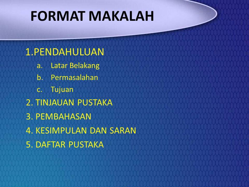 FORMAT MAKALAH 1.PENDAHULUAN a.Latar Belakang b.Permasalahan c.Tujuan 2. TINJAUAN PUSTAKA 3. PEMBAHASAN 4. KESIMPULAN DAN SARAN 5. DAFTAR PUSTAKA