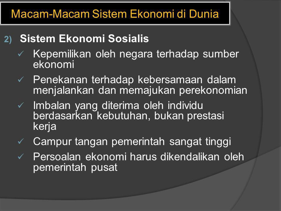 Macam-Macam Sistem Ekonomi di Dunia 2) Sistem Ekonomi Sosialis  Kepemilikan oleh negara terhadap sumber ekonomi  Penekanan terhadap kebersamaan dala