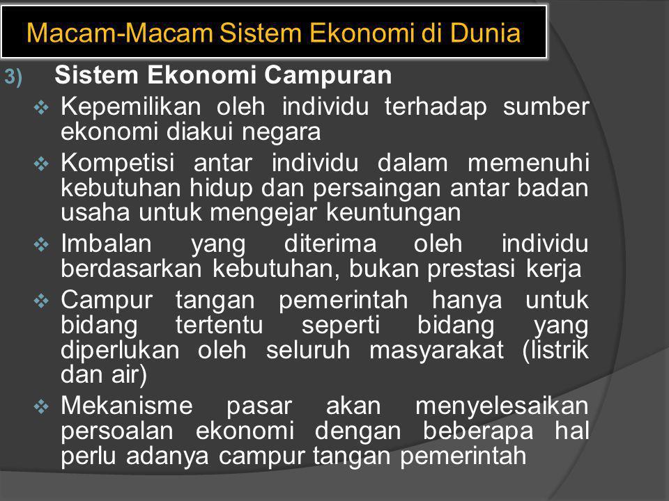 Macam-Macam Sistem Ekonomi di Dunia 3) Sistem Ekonomi Campuran  Kepemilikan oleh individu terhadap sumber ekonomi diakui negara  Kompetisi antar ind