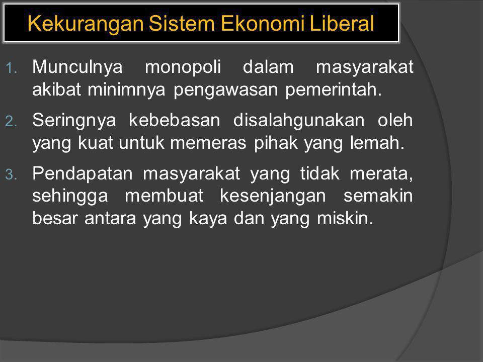 Kekurangan Sistem Ekonomi Liberal 1. Munculnya monopoli dalam masyarakat akibat minimnya pengawasan pemerintah. 2. Seringnya kebebasan disalahgunakan
