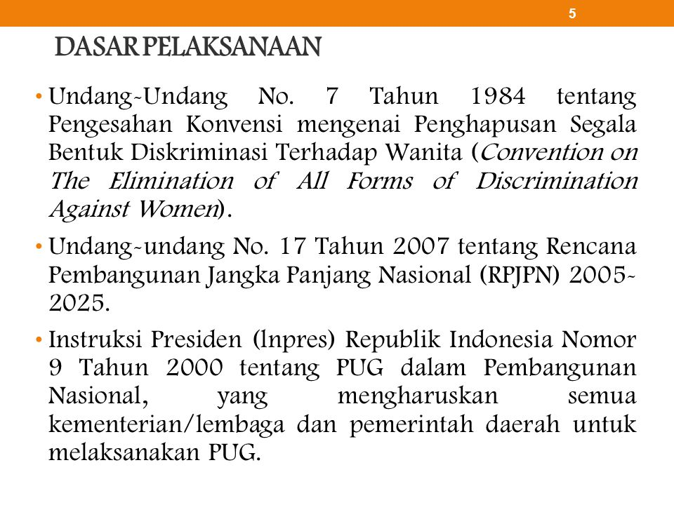 DASAR PELAKSANAAN • Undang-Undang No. 7 Tahun 1984 tentang Pengesahan Konvensi mengenai Penghapusan Segala Bentuk Diskriminasi Terhadap Wanita (Conven
