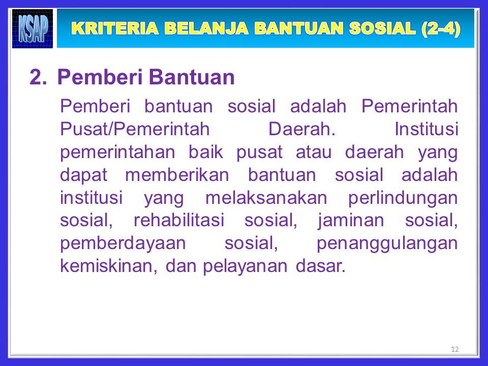 2.Pemberi Bantuan Pemberi bantuan sosial adalah Pemerintah Pusat/Pemerintah Daerah.