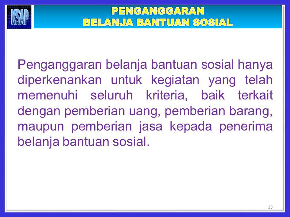 Penganggaran belanja bantuan sosial hanya diperkenankan untuk kegiatan yang telah memenuhi seluruh kriteria, baik terkait dengan pemberian uang, pemberian barang, maupun pemberian jasa kepada penerima belanja bantuan sosial.