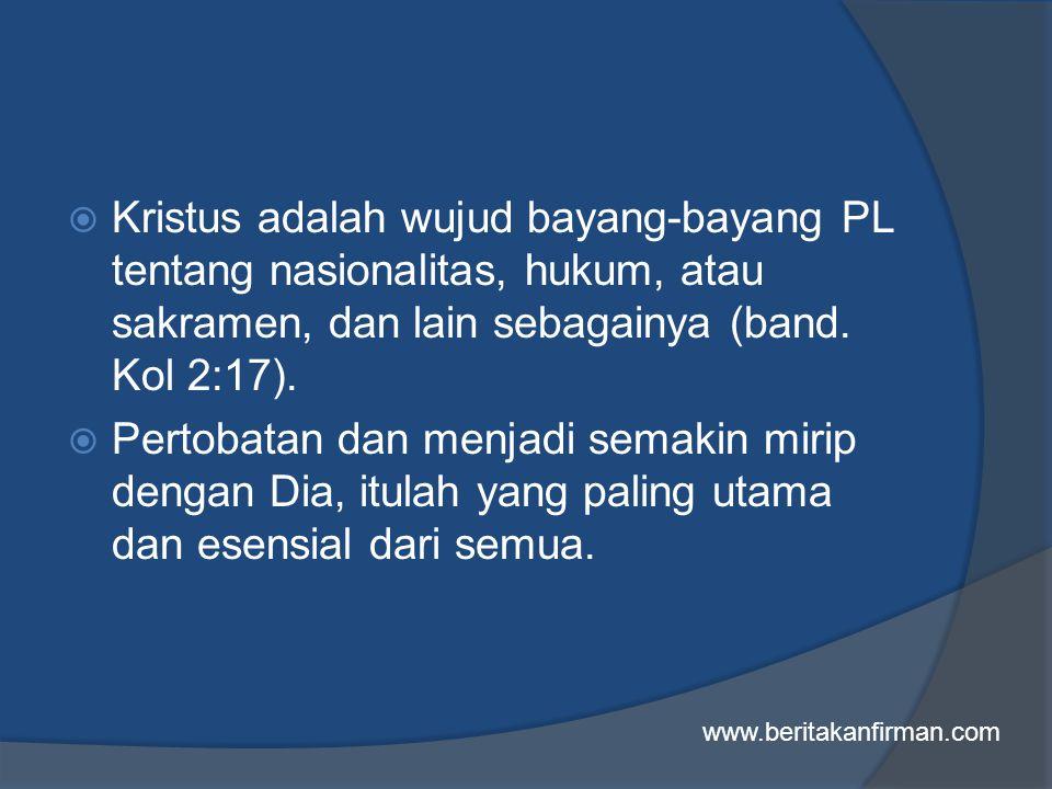  Kristus adalah wujud bayang-bayang PL tentang nasionalitas, hukum, atau sakramen, dan lain sebagainya (band.