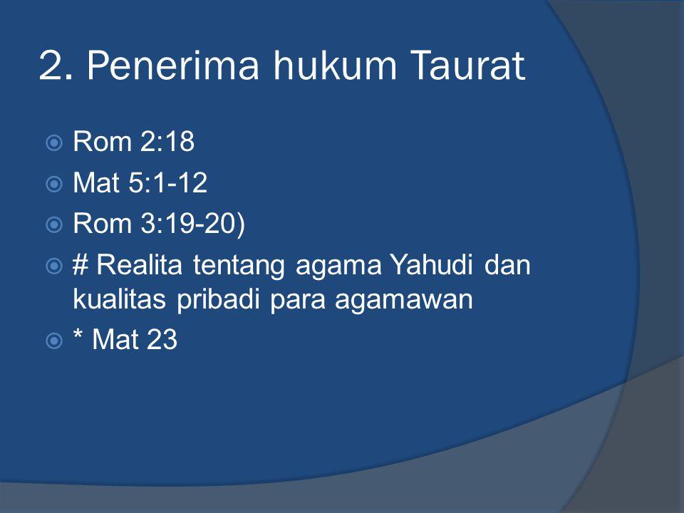 2. Penerima hukum Taurat  Rom 2:18  Mat 5:1-12  Rom 3:19-20)  # Realita tentang agama Yahudi dan kualitas pribadi para agamawan  * Mat 23
