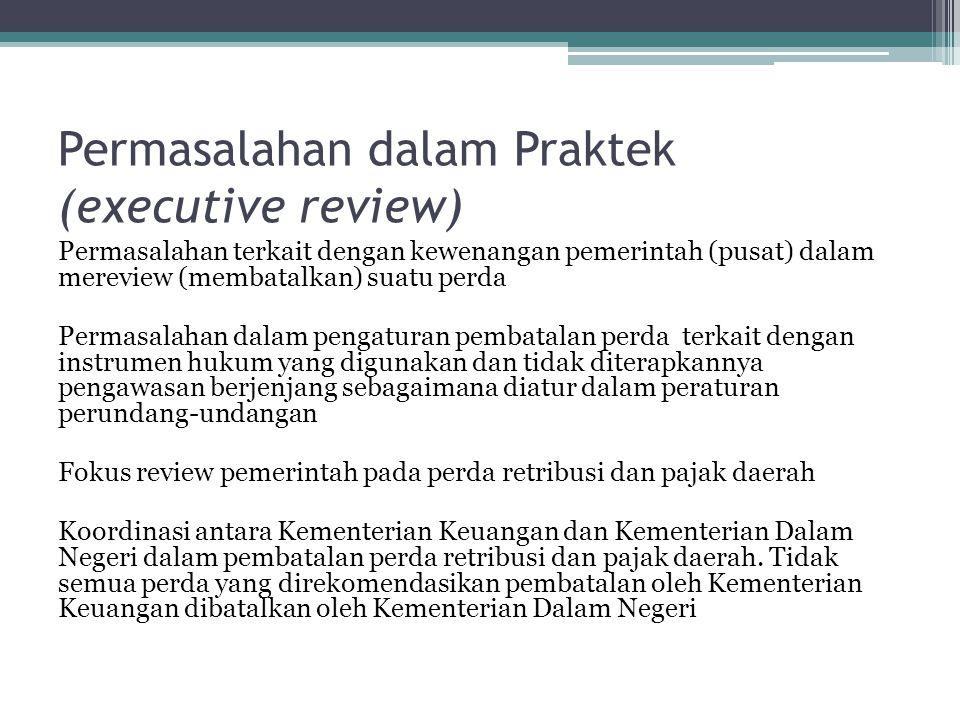 Permasalahan dalam Praktek (executive review) Permasalahan terkait dengan kewenangan pemerintah (pusat) dalam mereview (membatalkan) suatu perda Perma