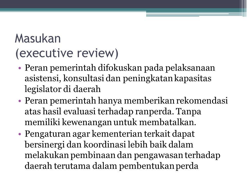 Masukan (executive review) •Peran pemerintah difokuskan pada pelaksanaan asistensi, konsultasi dan peningkatan kapasitas legislator di daerah •Peran p