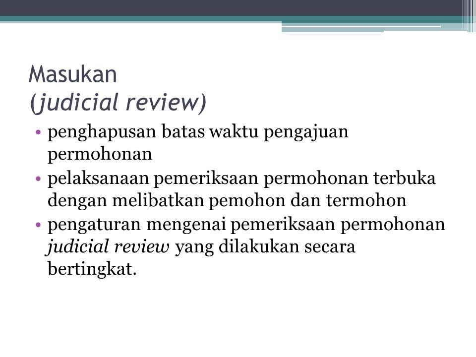 Masukan (judicial review) •penghapusan batas waktu pengajuan permohonan •pelaksanaan pemeriksaan permohonan terbuka dengan melibatkan pemohon dan termohon •pengaturan mengenai pemeriksaan permohonan judicial review yang dilakukan secara bertingkat.