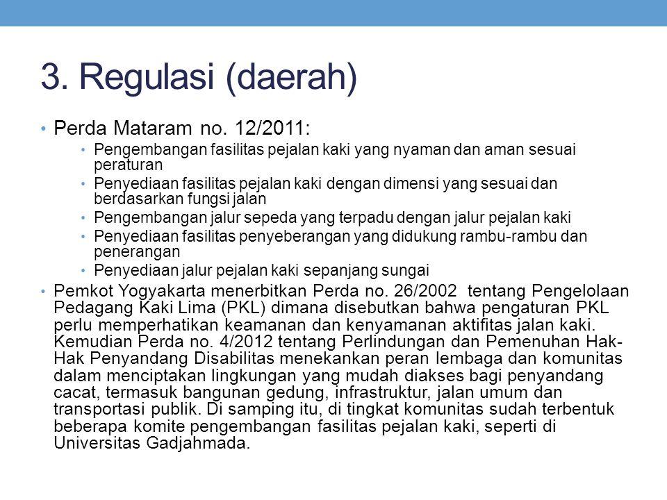 3. Regulasi (daerah) • Perda Mataram no. 12/2011: • Pengembangan fasilitas pejalan kaki yang nyaman dan aman sesuai peraturan • Penyediaan fasilitas p