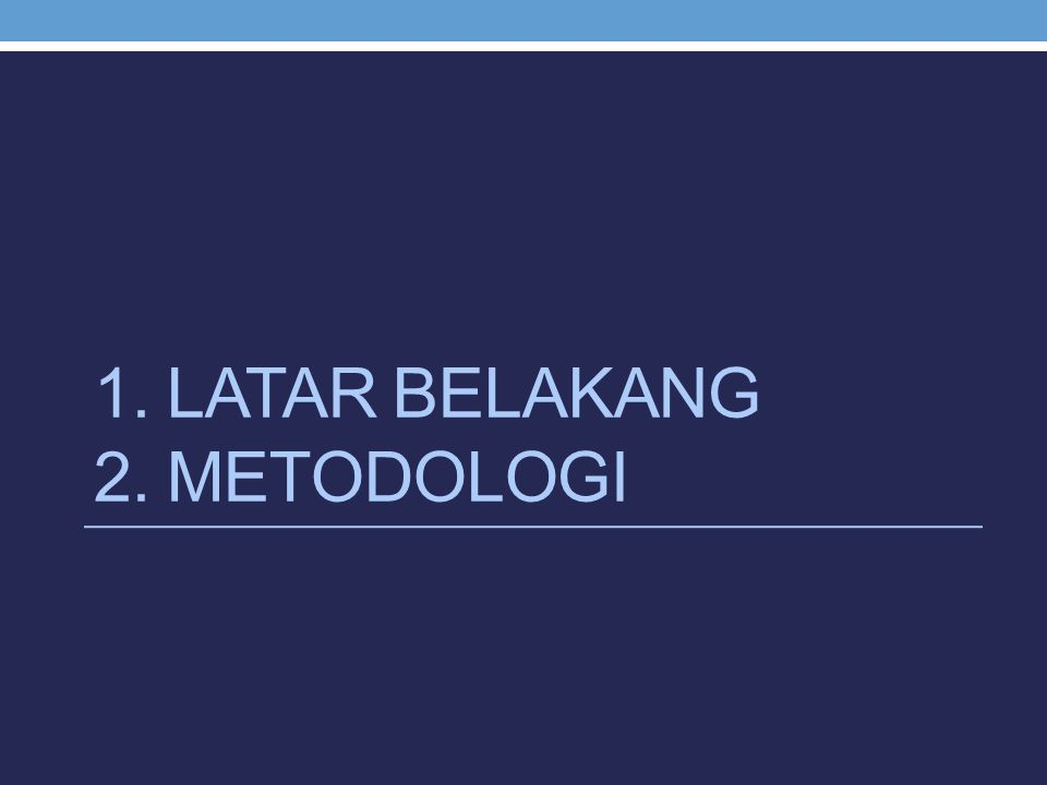 1. LATAR BELAKANG 2. METODOLOGI