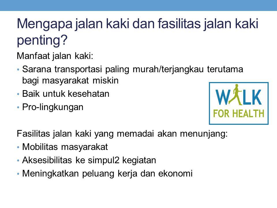 Mengapa jalan kaki dan fasilitas jalan kaki penting? Manfaat jalan kaki: • Sarana transportasi paling murah/terjangkau terutama bagi masyarakat miskin