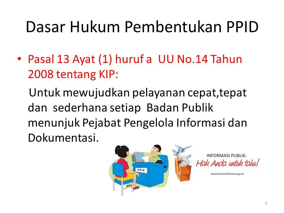 Dasar Hukum Pembentukan PPID • Pasal 13 Ayat (1) huruf a UU No.14 Tahun 2008 tentang KIP: Untuk mewujudkan pelayanan cepat,tepat dan sederhana setiap