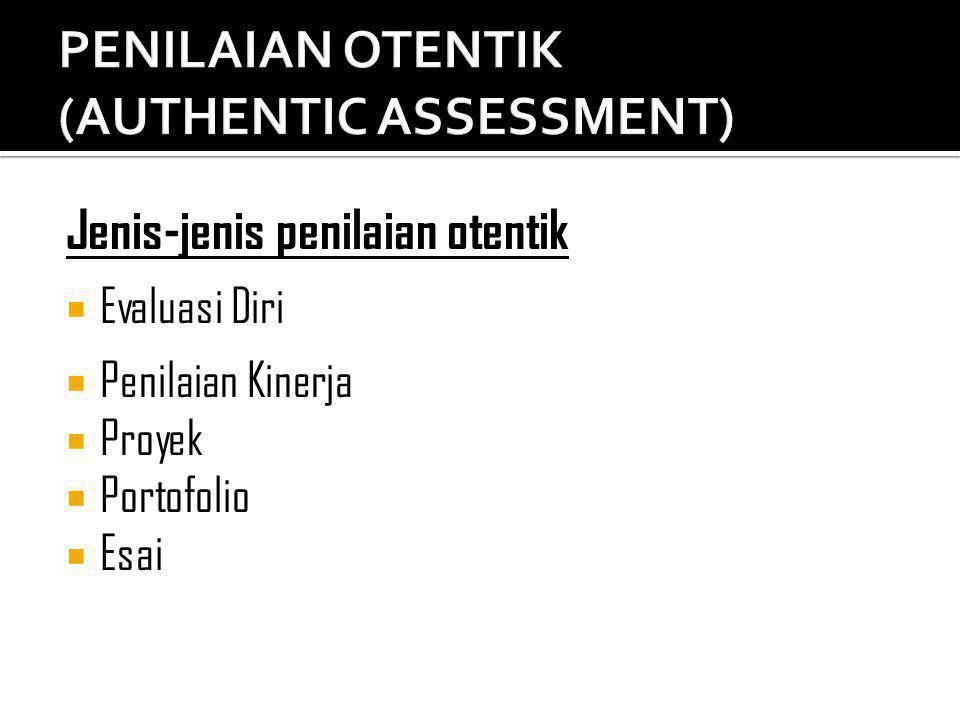 Jenis-jenis penilaian otentik  Evaluasi Diri  Penilaian Kinerja  Proyek  Portofolio  Esai