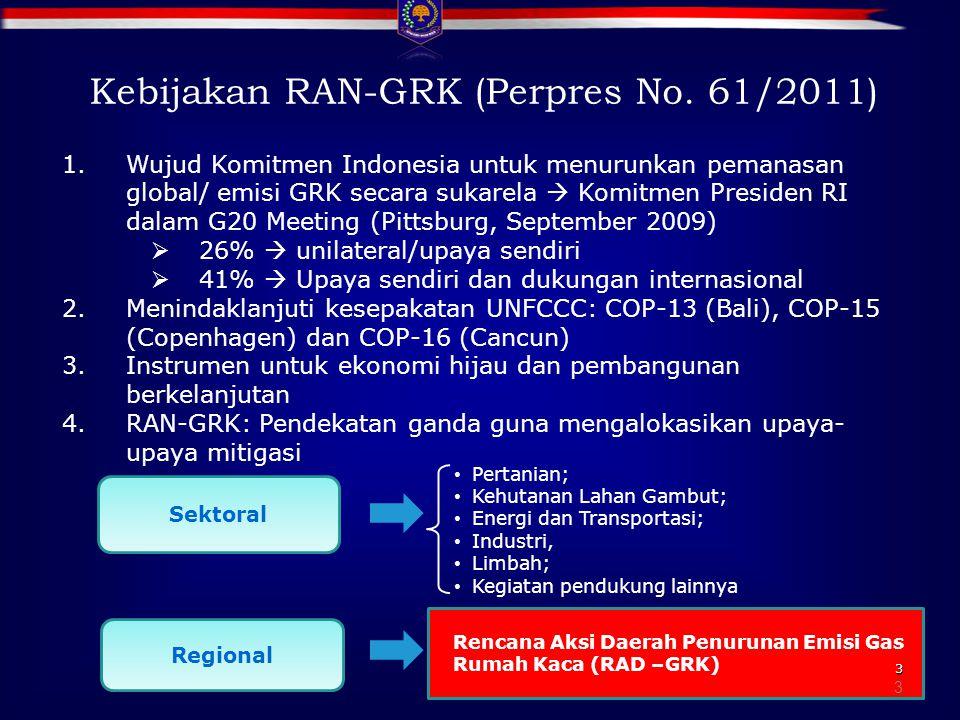3 3 1.Wujud Komitmen Indonesia untuk menurunkan pemanasan global/ emisi GRK secara sukarela  Komitmen Presiden RI dalam G20 Meeting (Pittsburg, September 2009)  26%  unilateral/upaya sendiri  41%  Upaya sendiri dan dukungan internasional 2.Menindaklanjuti kesepakatan UNFCCC: COP-13 (Bali), COP-15 (Copenhagen) dan COP-16 (Cancun) 3.Instrumen untuk ekonomi hijau dan pembangunan berkelanjutan 4.RAN-GRK: Pendekatan ganda guna mengalokasikan upaya- upaya mitigasi Kebijakan RAN-GRK (Perpres No.