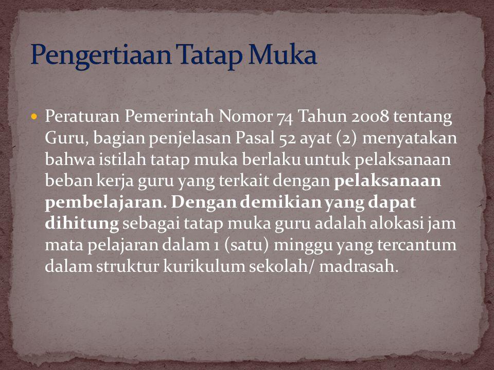  Peraturan Pemerintah Nomor 74 Tahun 2008 tentang Guru, bagian penjelasan Pasal 52 ayat (2) menyatakan bahwa istilah tatap muka berlaku untuk pelaksa