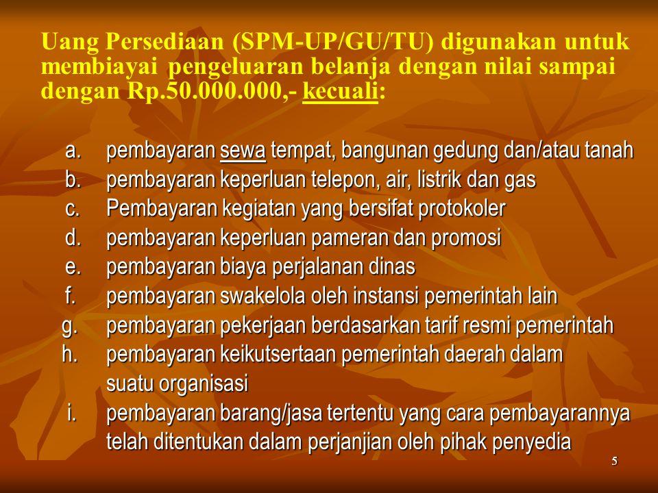 5 Uang Persediaan (SPM-UP/GU/TU) digunakan untuk membiayai pengeluaran belanja dengan nilai sampai dengan Rp.50.000.000,- kecuali: a.pembayaran sewa t