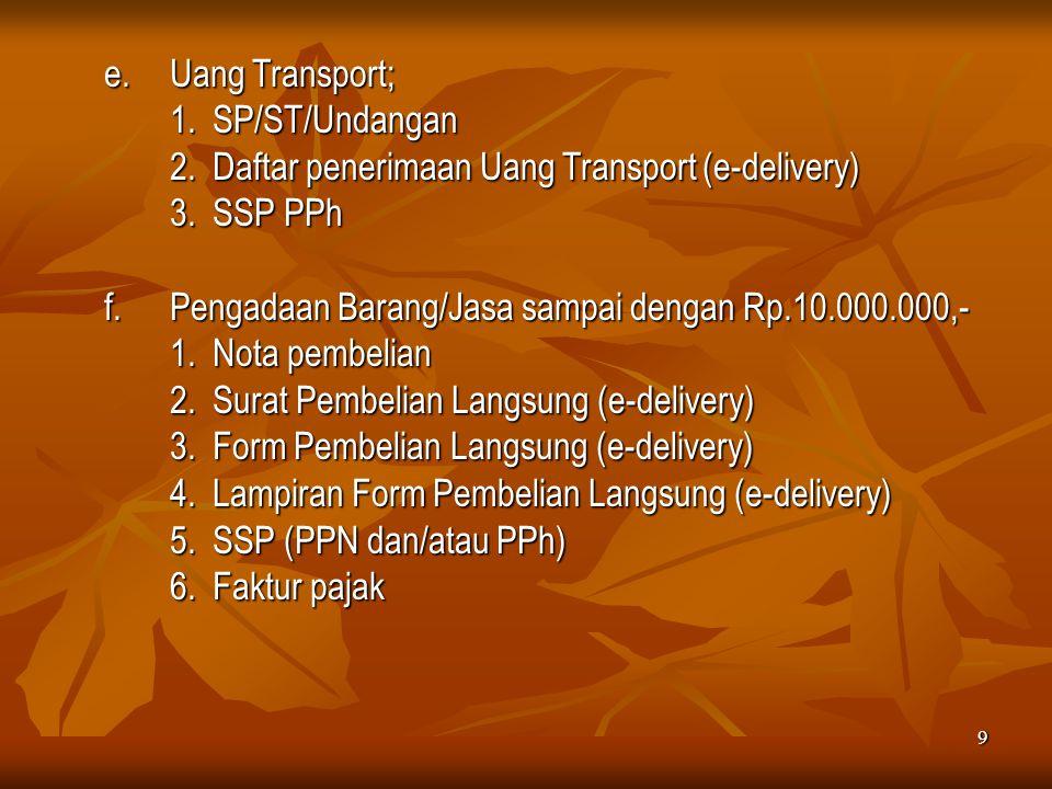 9 e.Uang Transport; 1. SP/ST/Undangan 2. Daftar penerimaan Uang Transport (e-delivery) 3. SSP PPh f.Pengadaan Barang/Jasa sampai dengan Rp.10.000.000,