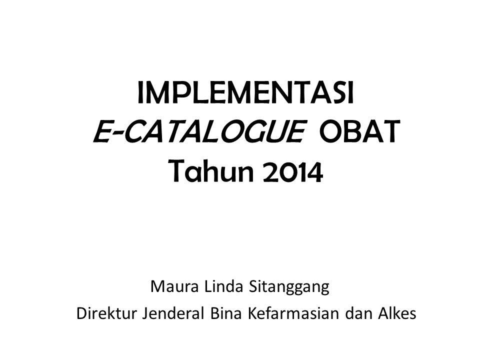 IMPLEMENTASI E-CATALOGUE OBAT Tahun 2014 Maura Linda Sitanggang Direktur Jenderal Bina Kefarmasian dan Alkes