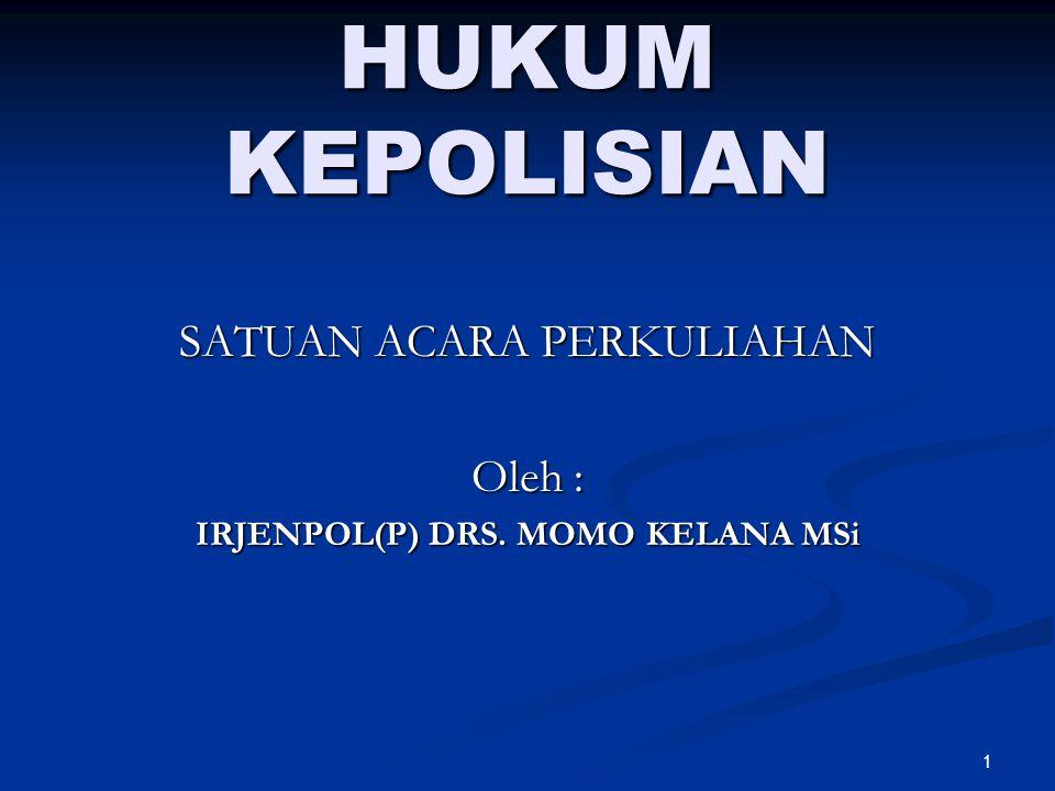 1 HUKUM KEPOLISIAN SATUAN ACARA PERKULIAHAN Oleh : IRJENPOL(P) DRS. MOMO KELANA MSi