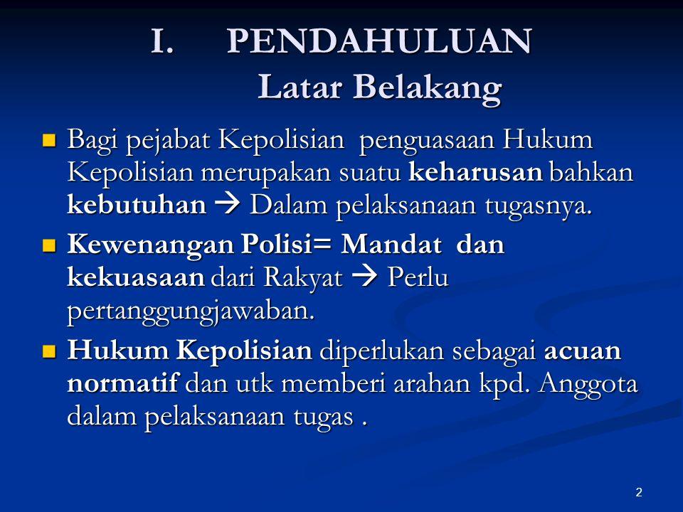 2 I.PENDAHULUAN Latar Belakang  Bagi pejabat Kepolisian penguasaan Hukum Kepolisian merupakan suatu keharusan bahkan kebutuhan  Dalam pelaksanaan tu