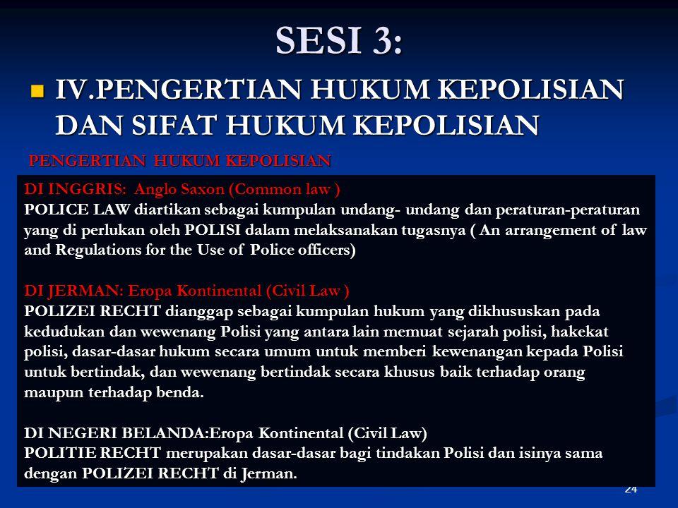24 SESI 3:  IV.PENGERTIAN HUKUM KEPOLISIAN DAN SIFAT HUKUM KEPOLISIAN DI INGGRIS: Anglo Saxon (Common law ) POLICE LAW diartikan sebagai kumpulan und