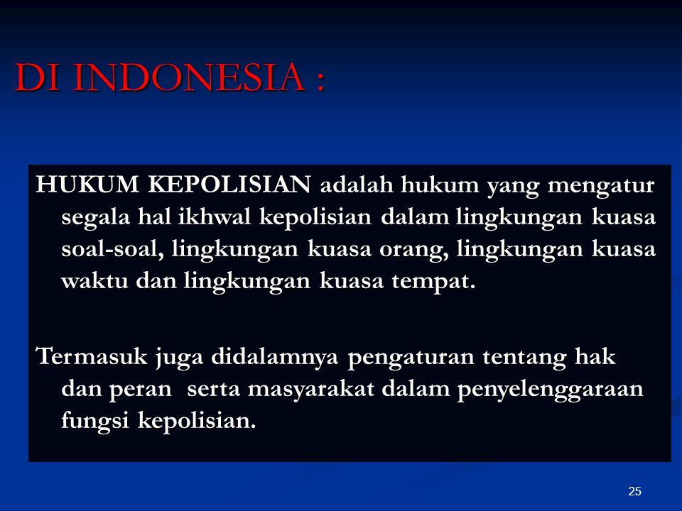 25 DI INDONESIA : HUKUM KEPOLISIAN adalah hukum yang mengatur segala hal ikhwal kepolisian dalam lingkungan kuasa soal-soal, lingkungan kuasa orang, l