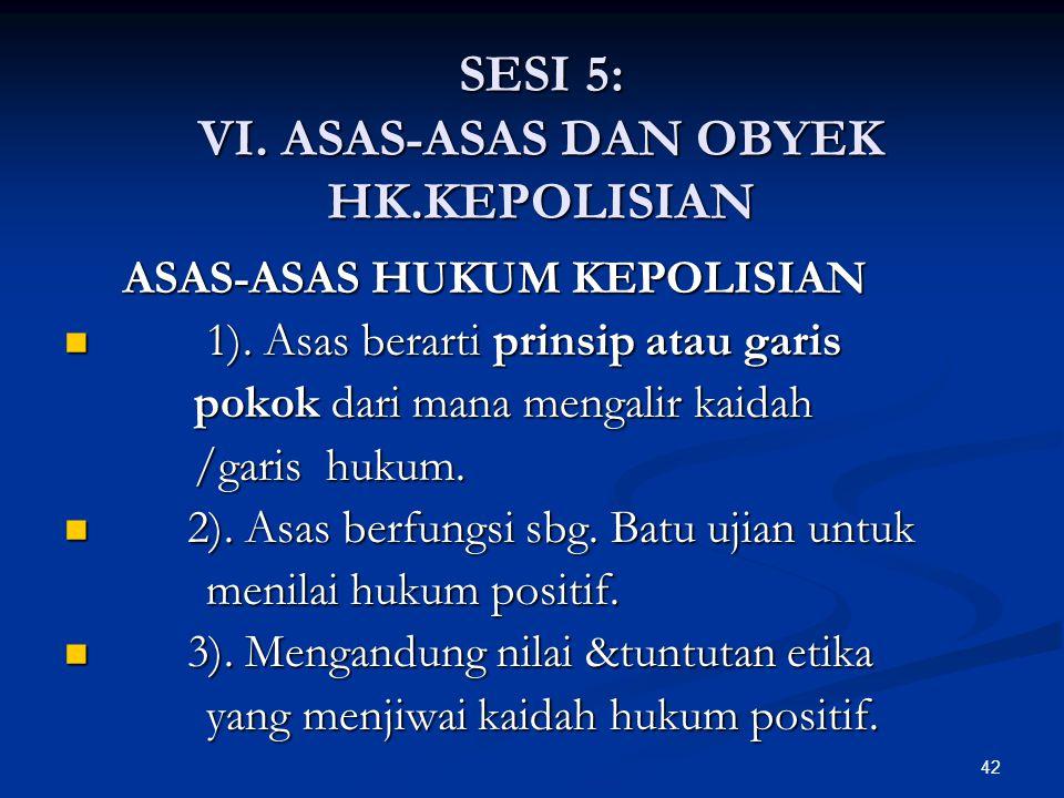 42 SESI 5: VI. ASAS-ASAS DAN OBYEK HK.KEPOLISIAN ASAS-ASAS HUKUM KEPOLISIAN ASAS-ASAS HUKUM KEPOLISIAN  1). Asas berarti prinsip atau garis pokok dar