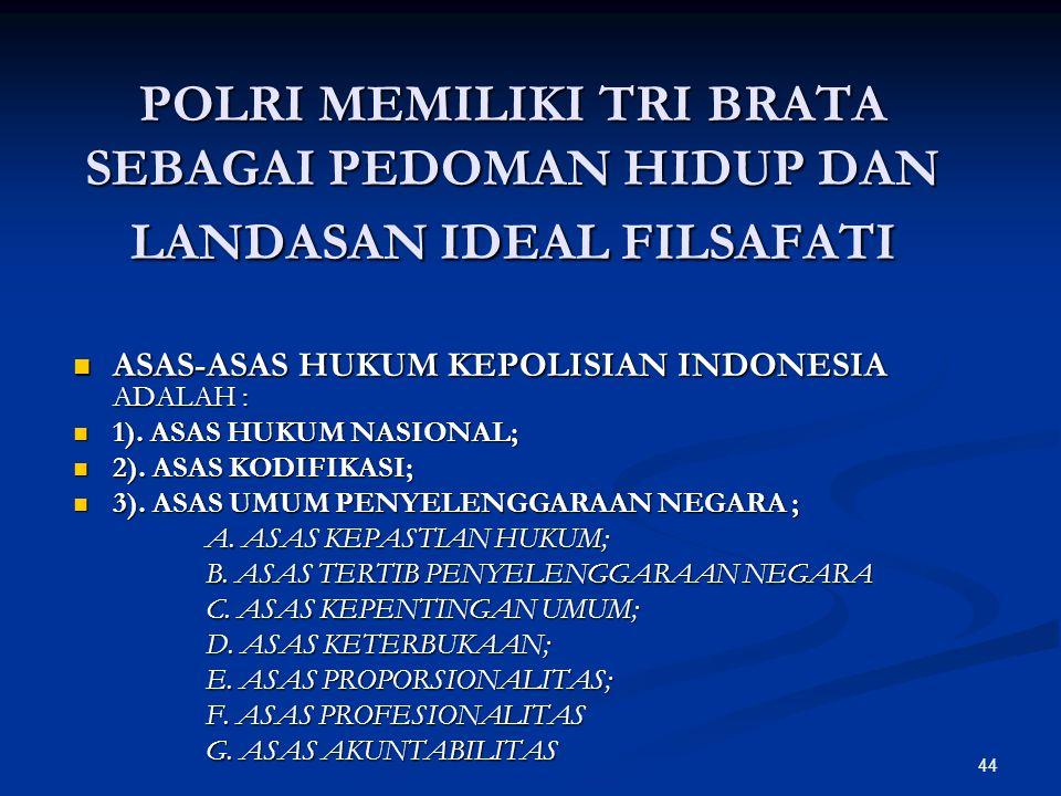 44 POLRI MEMILIKI TRI BRATA SEBAGAI PEDOMAN HIDUP DAN LANDASAN IDEAL FILSAFATI  ASAS-ASAS HUKUM KEPOLISIAN INDONESIA ADALAH :  1). ASAS HUKUM NASION