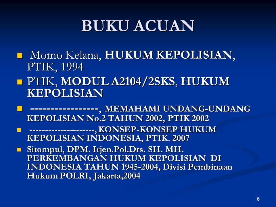 6 BUKU ACUAN  Momo Kelana, HUKUM KEPOLISIAN, PTIK, 1994  PTIK, MODUL A2104/2SKS, HUKUM KEPOLISIAN  -----------------, MEMAHAMI UNDANG-UNDANG KEPOLI