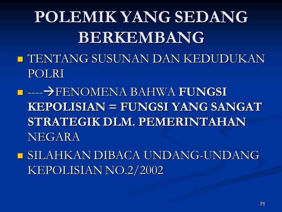 71 POLEMIK YANG SEDANG BERKEMBANG  TENTANG SUSUNAN DAN KEDUDUKAN POLRI  ----  FENOMENA BAHWA FUNGSI KEPOLISIAN = FUNGSI YANG SANGAT STRATEGIK DLM.