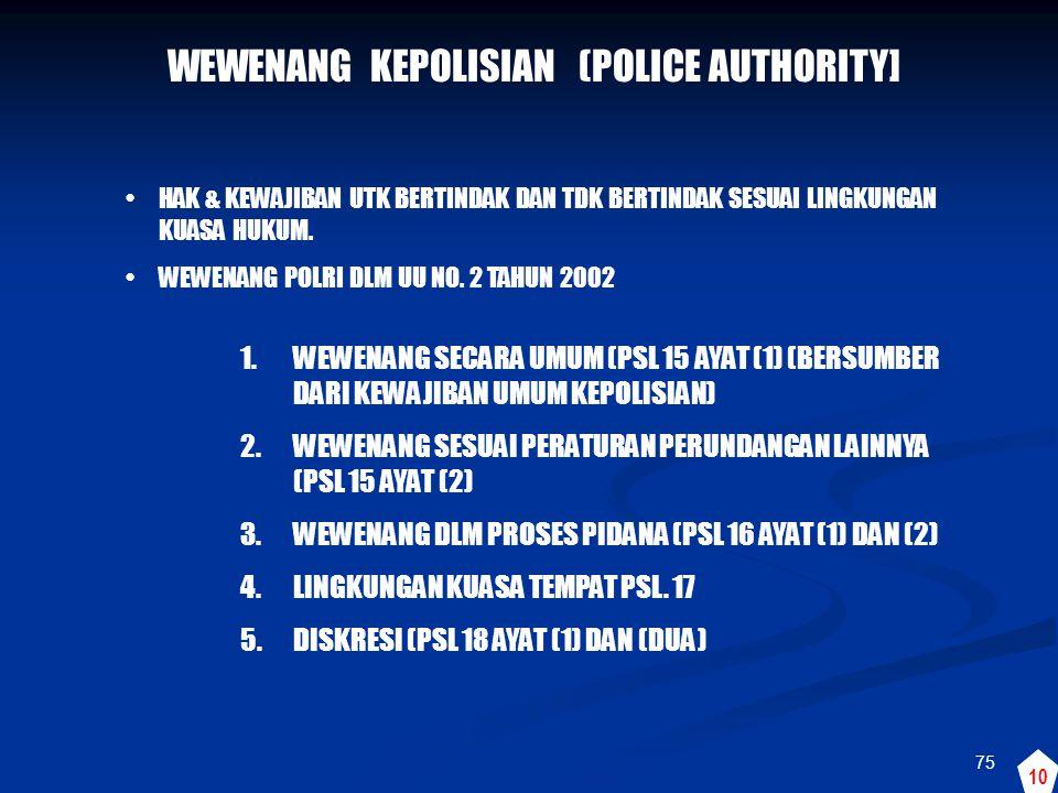 75 WEWENANG KEPOLISIAN (POLICE AUTHORITY] •HAK & KEWAJIBAN UTK BERTINDAK DAN TDK BERTINDAK SESUAI LINGKUNGAN KUASA HUKUM. •WEWENANG POLRI DLM UU NO. 2