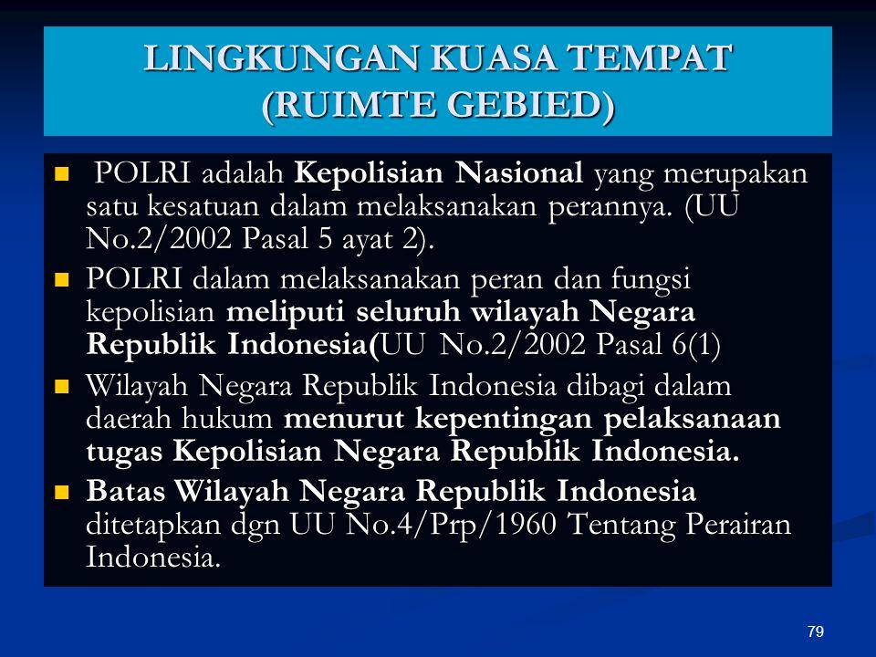 79 LINGKUNGAN KUASA TEMPAT (RUIMTE GEBIED)  POLRI adalah Kepolisian Nasional yang merupakan satu kesatuan dalam melaksanakan perannya. (UU No.2/2002