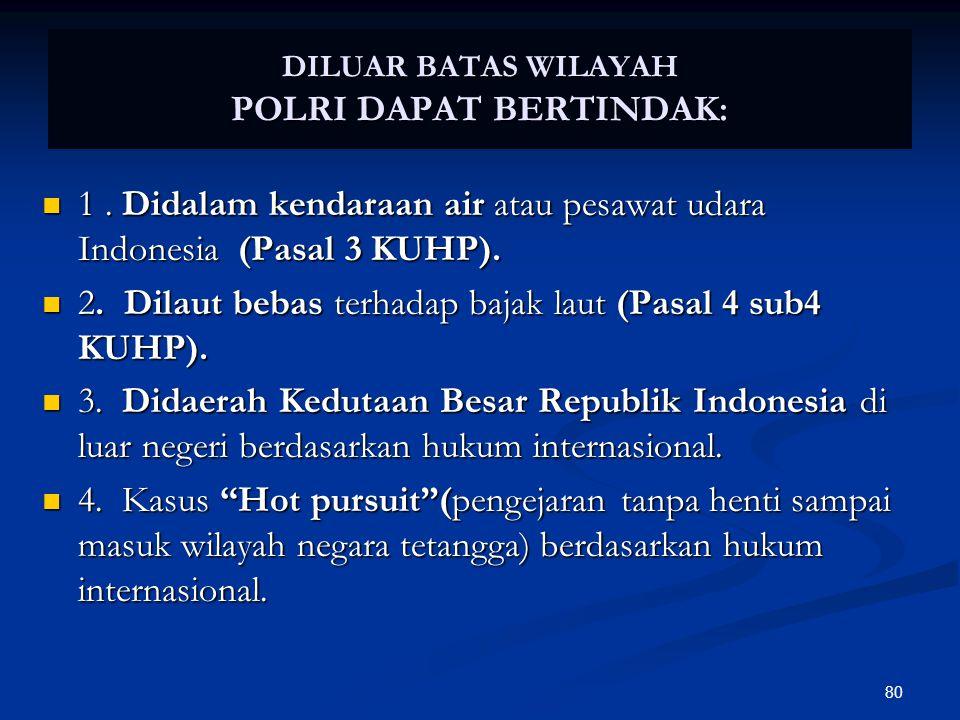 80 DILUAR BATAS WILAYAH POLRI DAPAT BERTINDAK:  1. Didalam kendaraan air atau pesawat udara Indonesia (Pasal 3 KUHP).  2. Dilaut bebas terhadap baja