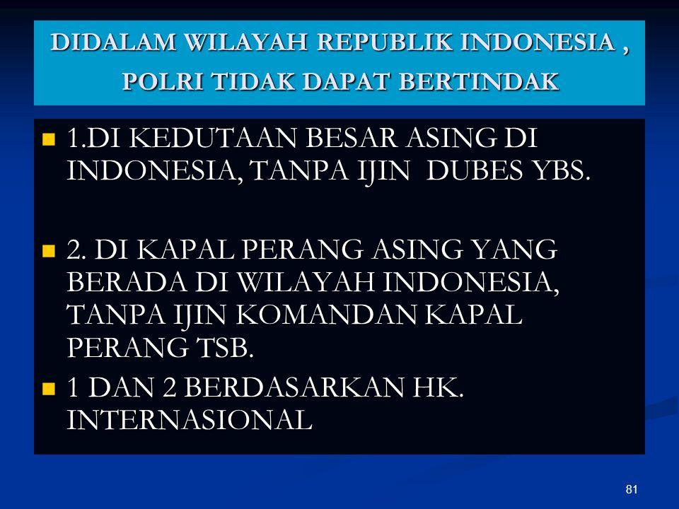 81 DIDALAM WILAYAH REPUBLIK INDONESIA, POLRI TIDAK DAPAT BERTINDAK  1.DI KEDUTAAN BESAR ASING DI INDONESIA, TANPA IJIN DUBES YBS.  2. DI KAPAL PERAN