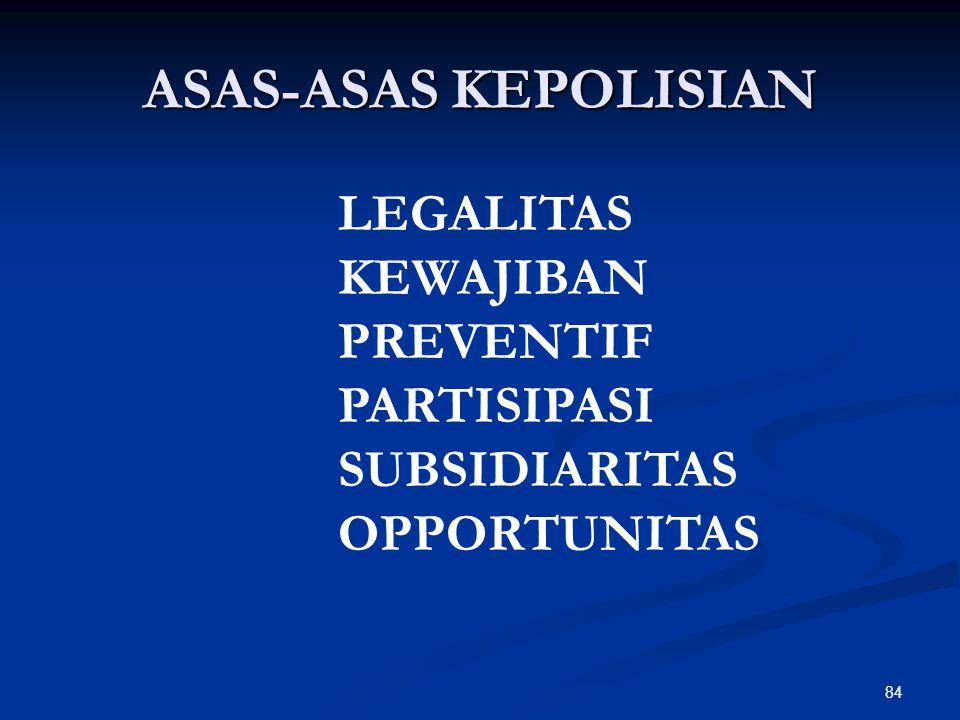 84 ASAS-ASAS KEPOLISIAN LEGALITAS KEWAJIBAN PREVENTIF PARTISIPASI SUBSIDIARITAS OPPORTUNITAS