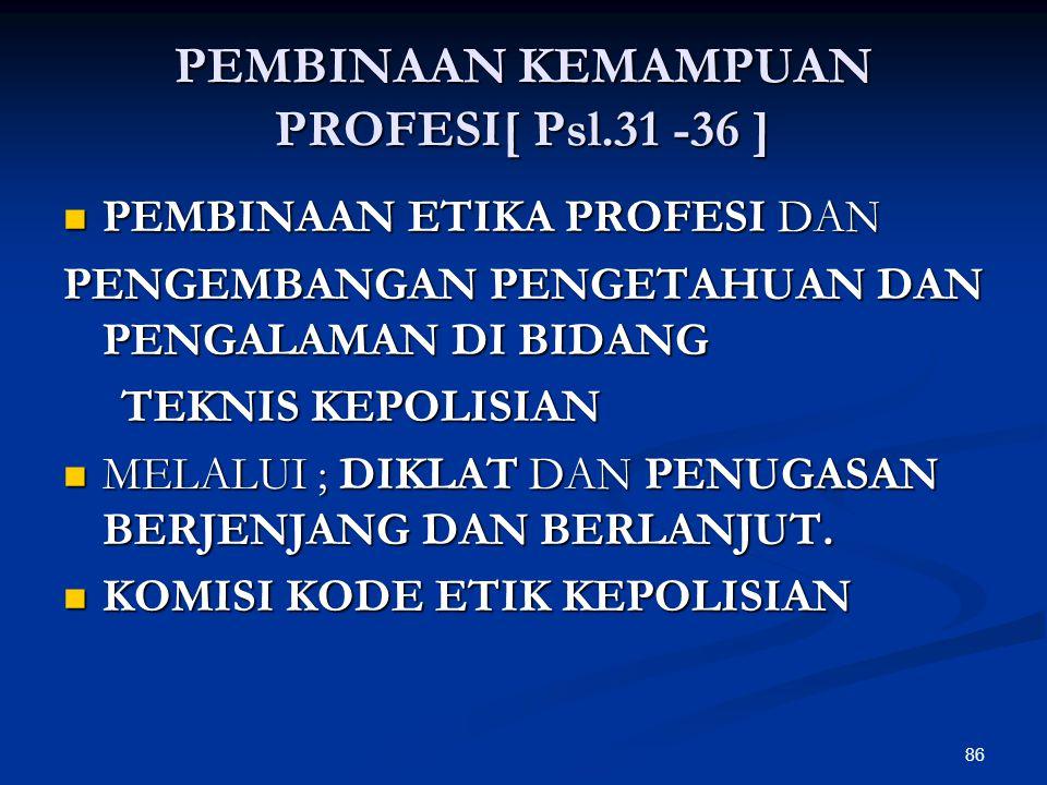 86 PEMBINAAN KEMAMPUAN PROFESI[ Psl.31 -36 ]  PEMBINAAN ETIKA PROFESI DAN PENGEMBANGAN PENGETAHUAN DAN PENGALAMAN DI BIDANG TEKNIS KEPOLISIAN TEKNIS