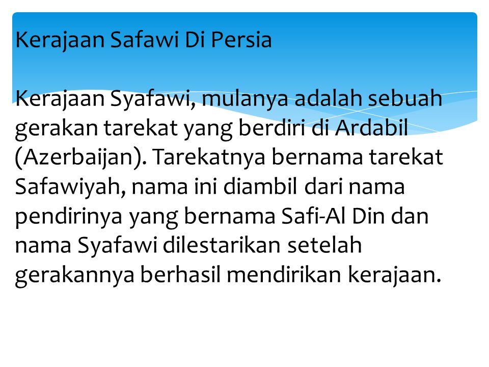 Kerajaan Safawi Di Persia Kerajaan Syafawi, mulanya adalah sebuah gerakan tarekat yang berdiri di Ardabil (Azerbaijan).