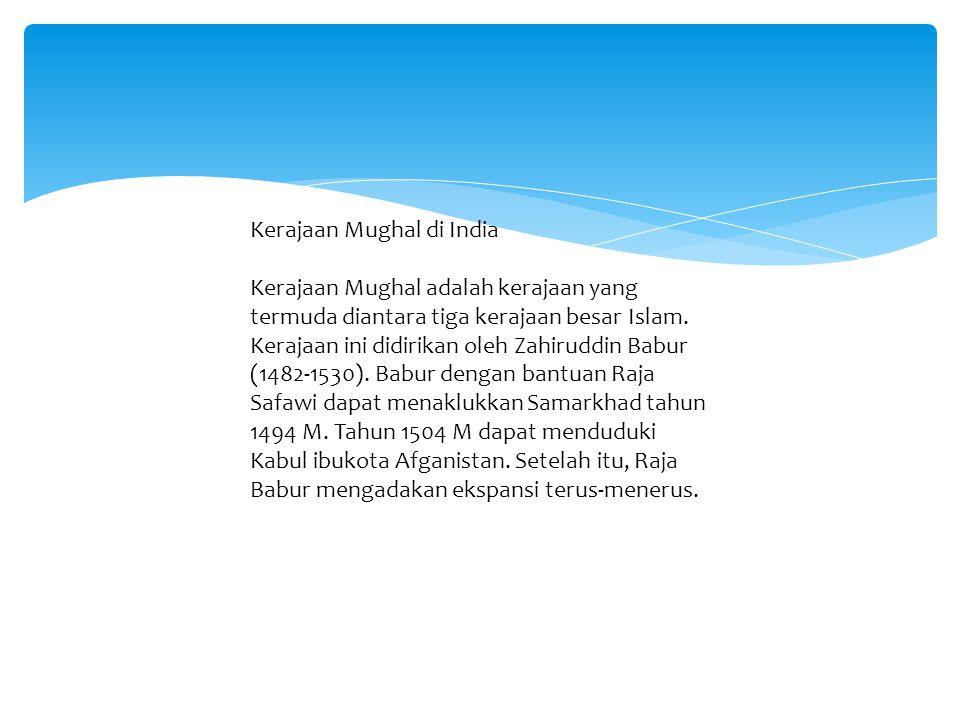 Kerajaan Mughal di India Kerajaan Mughal adalah kerajaan yang termuda diantara tiga kerajaan besar Islam.